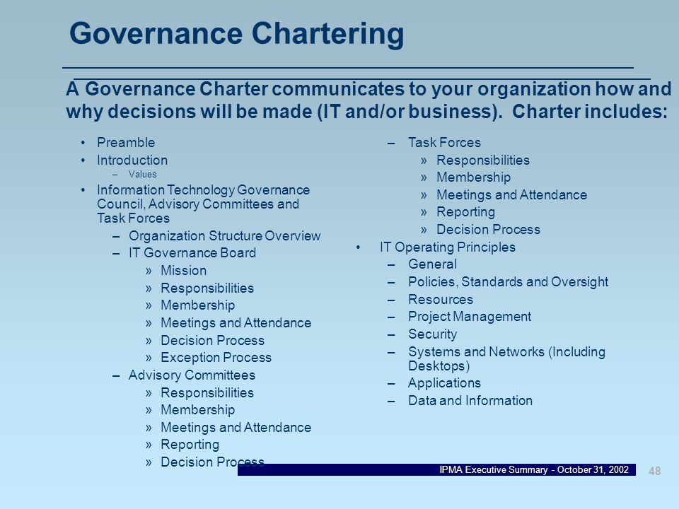 IPMA Executive Summary - October 31, 2002 48 Governance Chartering A Governance Charter communicates to your organization how and why decisions will b