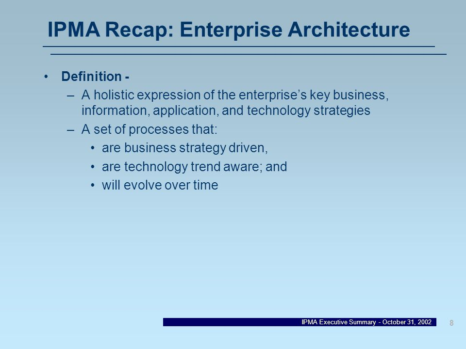 IPMA Executive Summary - October 31, 2002 8 IPMA Recap: Enterprise Architecture Definition - –A holistic expression of the enterprises key business, i