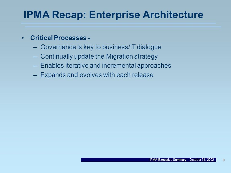 IPMA Executive Summary - October 31, 2002 9 IPMA Recap: Enterprise Architecture Critical Processes - –Governance is key to business/IT dialogue –Conti