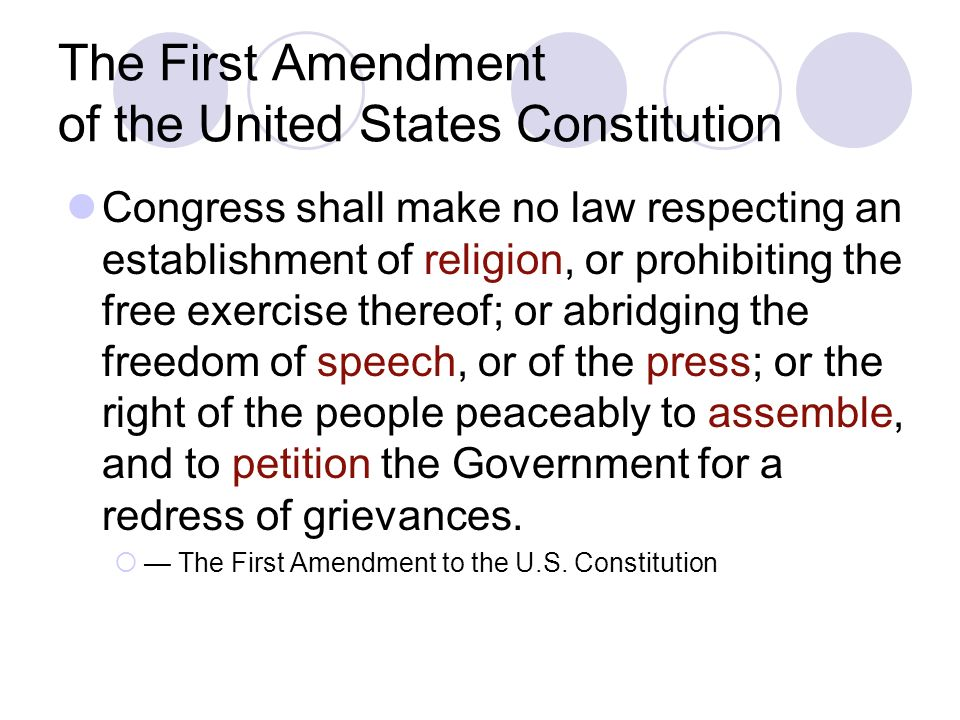 The First Amendment of the United States Constitution Congress shall make no law respecting an establishment of religion, or prohibiting the free exercise thereof; or abridging the freedom of speech, or of the press; or the right of the people peaceably to assemble, and to petition the Government for a redress of grievances.