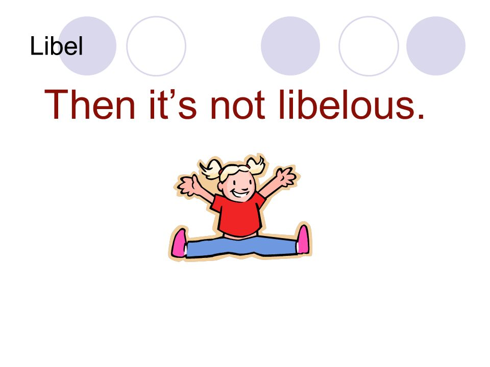 Libel Then its not libelous.