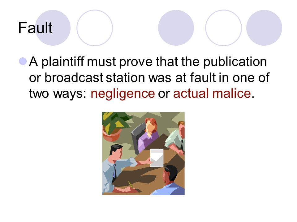 Fault A plaintiff must prove that the publication or broadcast station was at fault in one of two ways: negligence or actual malice.