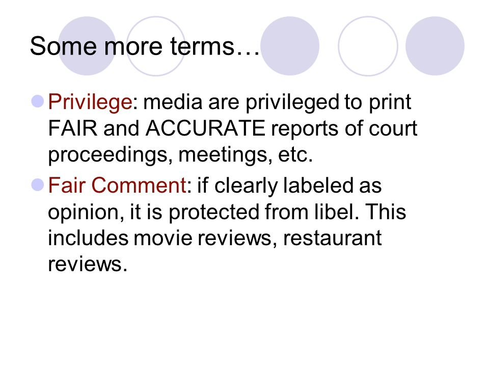 Some more terms… Privilege: media are privileged to print FAIR and ACCURATE reports of court proceedings, meetings, etc.