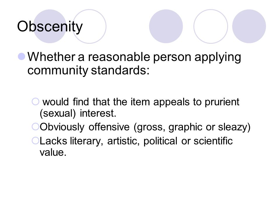 Obscenity Whether a reasonable person applying community standards: would find that the item appeals to prurient (sexual) interest.