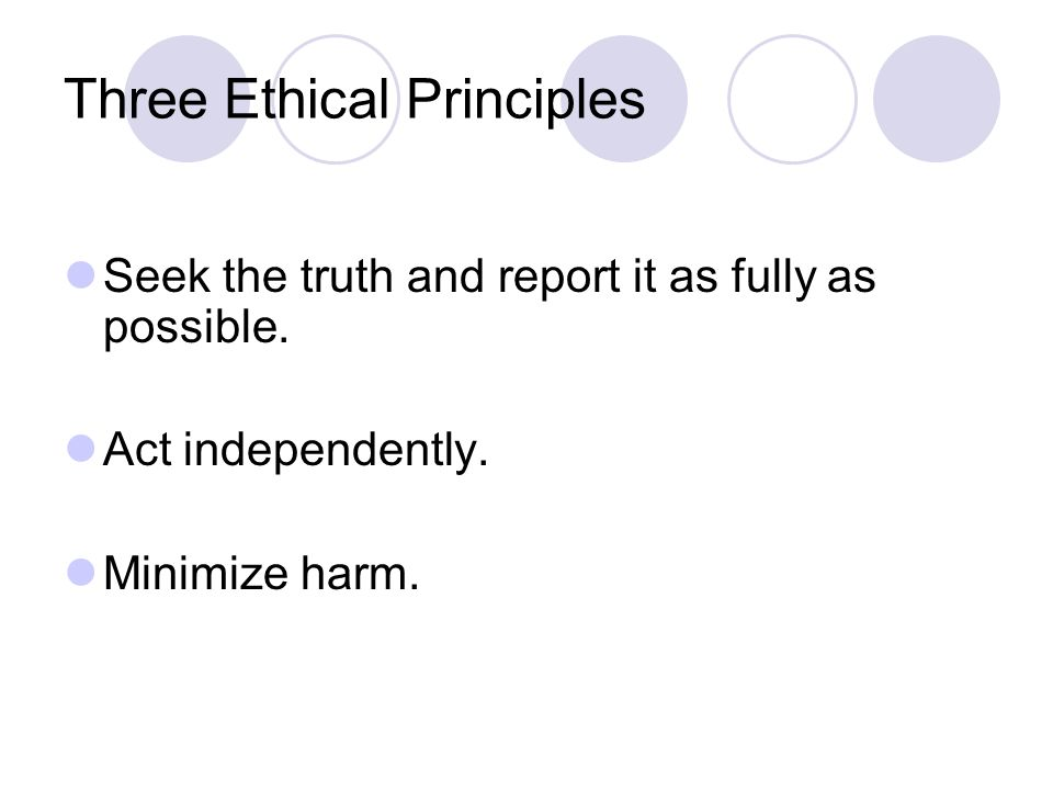 Three Ethical Principles Seek the truth and report it as fully as possible.