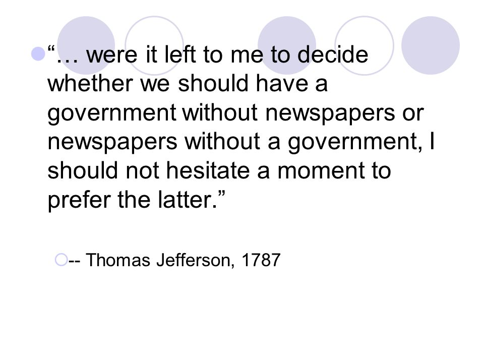 … were it left to me to decide whether we should have a government without newspapers or newspapers without a government, I should not hesitate a moment to prefer the latter.