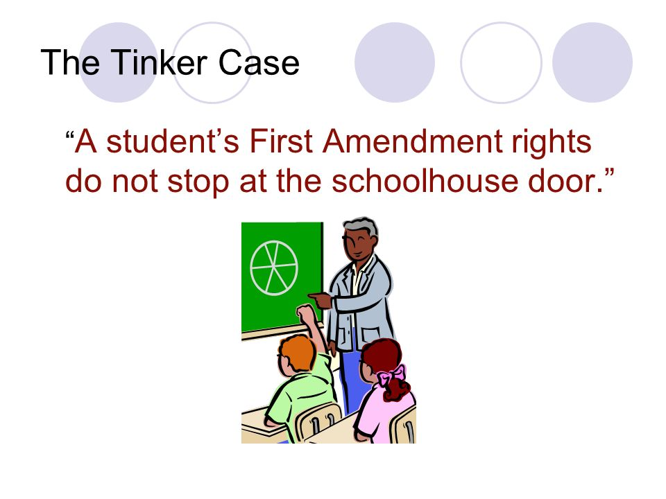 The Tinker Case A students First Amendment rights do not stop at the schoolhouse door.