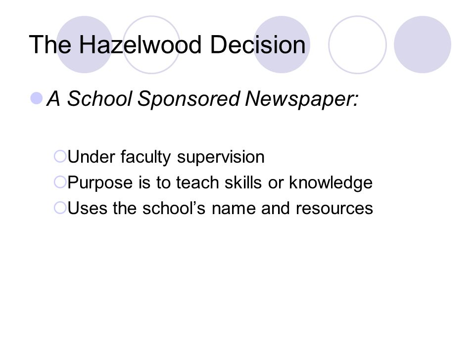 The Hazelwood Decision A School Sponsored Newspaper: Under faculty supervision Purpose is to teach skills or knowledge Uses the schools name and resources