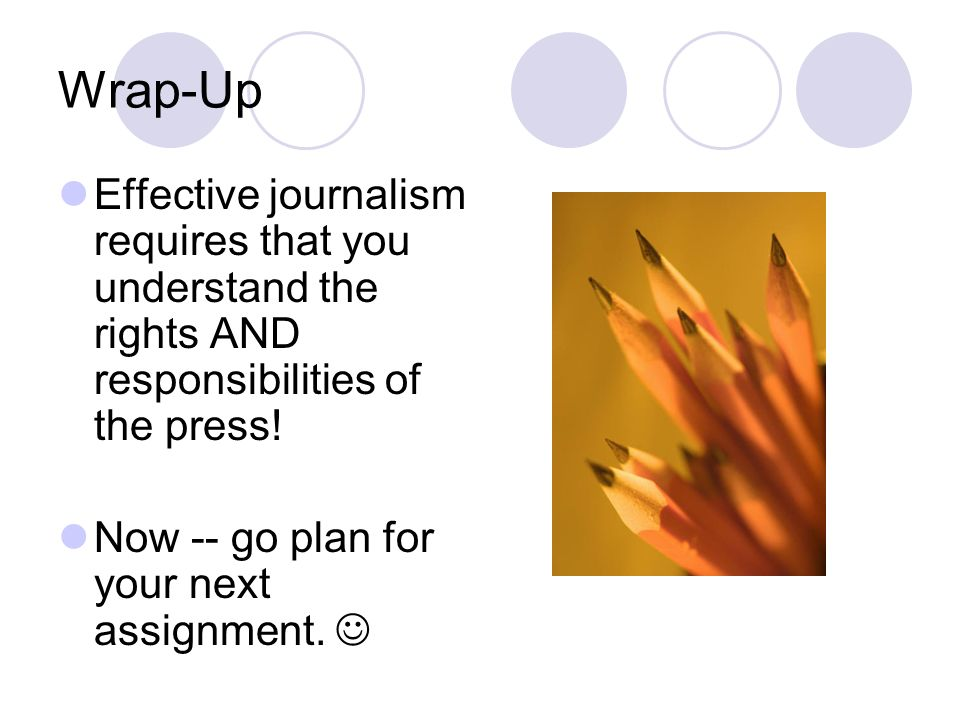 Wrap-Up Effective journalism requires that you understand the rights AND responsibilities of the press.