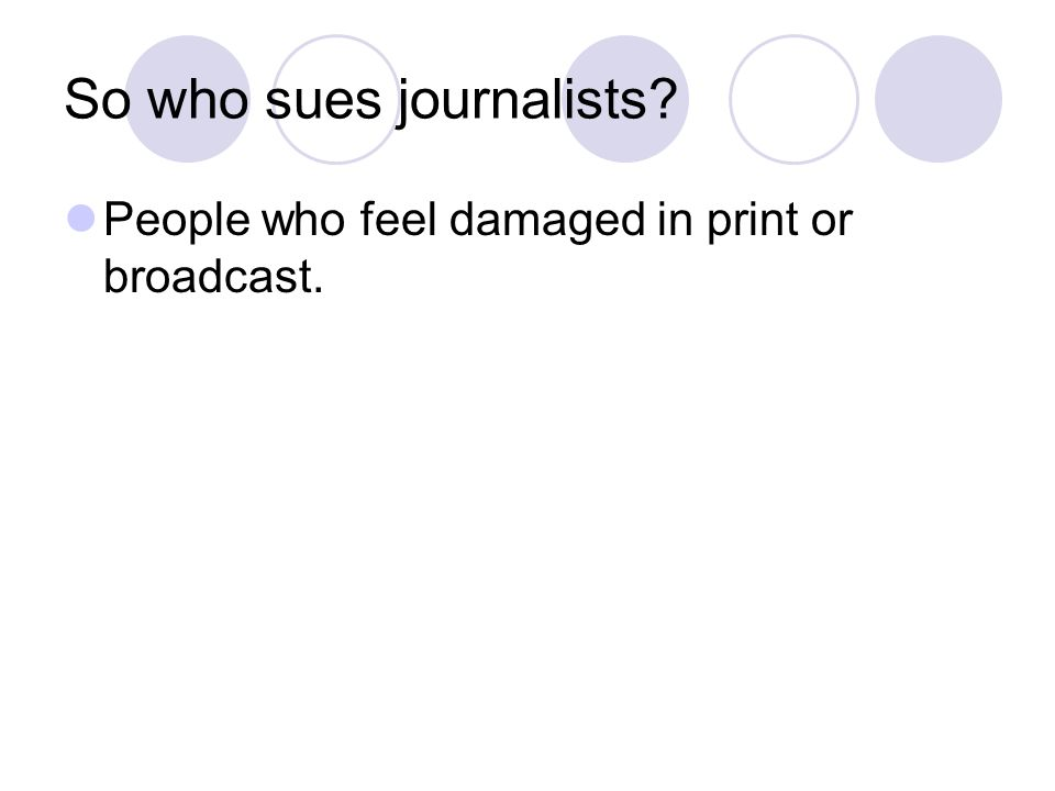 So who sues journalists People who feel damaged in print or broadcast.