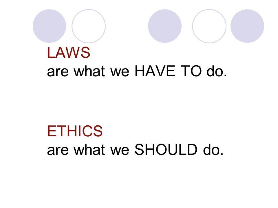 LAWS are what we HAVE TO do. ETHICS are what we SHOULD do.