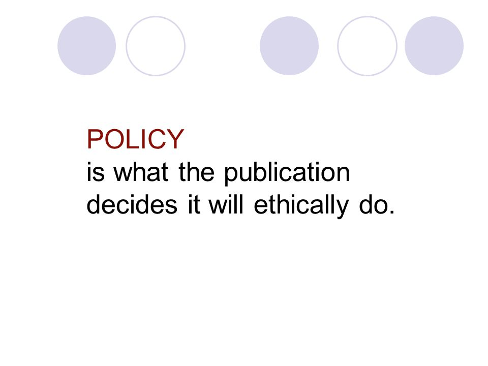 POLICY is what the publication decides it will ethically do.