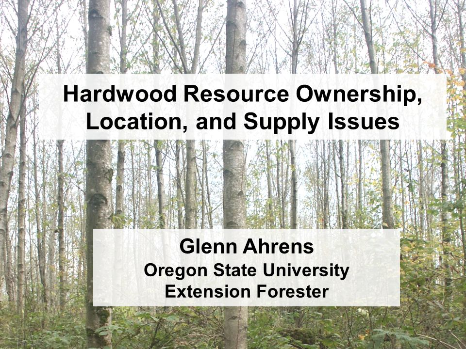 Hardwood Resource Ownership, Location, and Supply Issues Glenn Ahrens Oregon State University Extension Forester