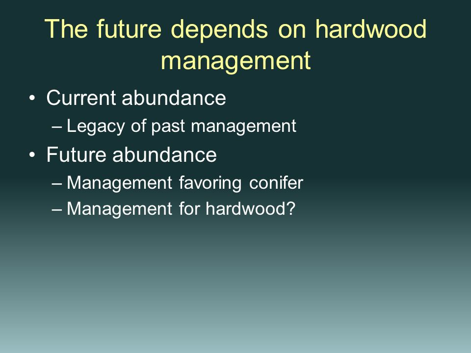 The future depends on hardwood management Current abundance –Legacy of past management Future abundance –Management favoring conifer –Management for h
