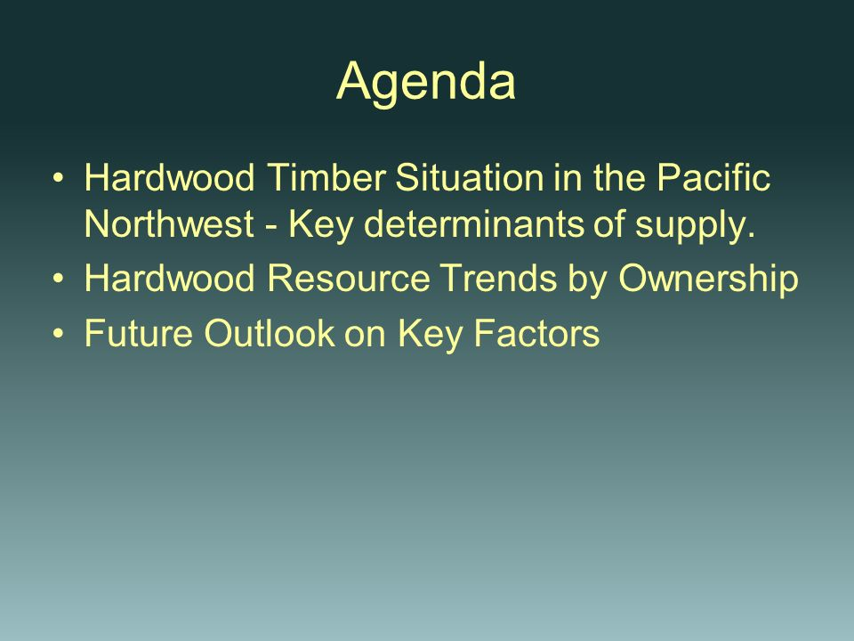 Agenda Hardwood Timber Situation in the Pacific Northwest - Key determinants of supply. Hardwood Resource Trends by Ownership Future Outlook on Key Fa