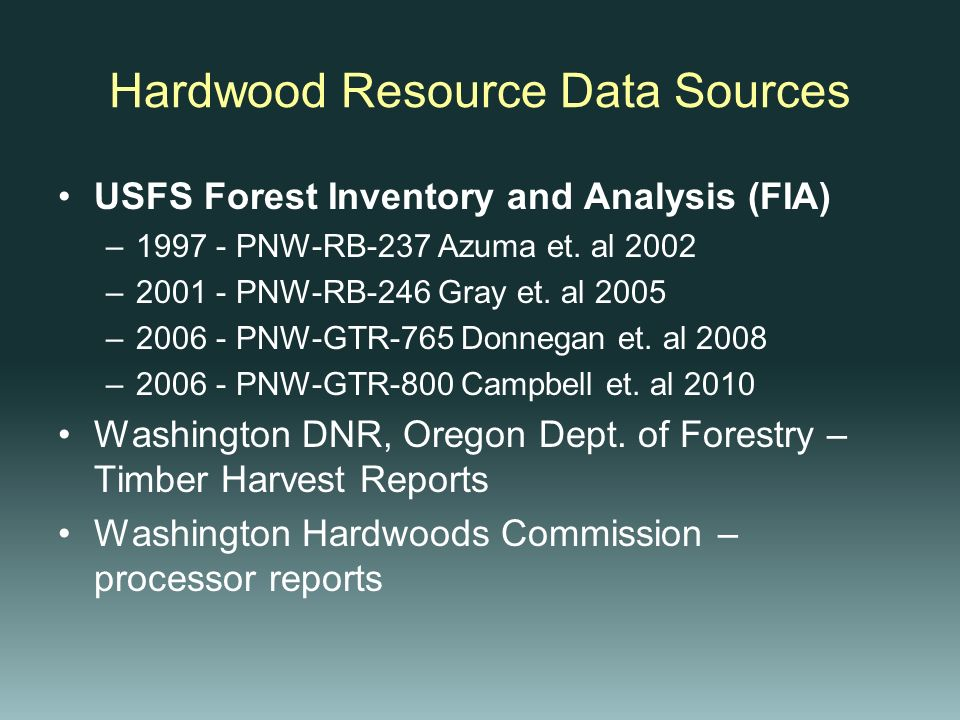 Hardwood Resource Data Sources USFS Forest Inventory and Analysis (FIA) –1997 - PNW-RB-237 Azuma et. al 2002 –2001 - PNW-RB-246 Gray et. al 2005 –2006