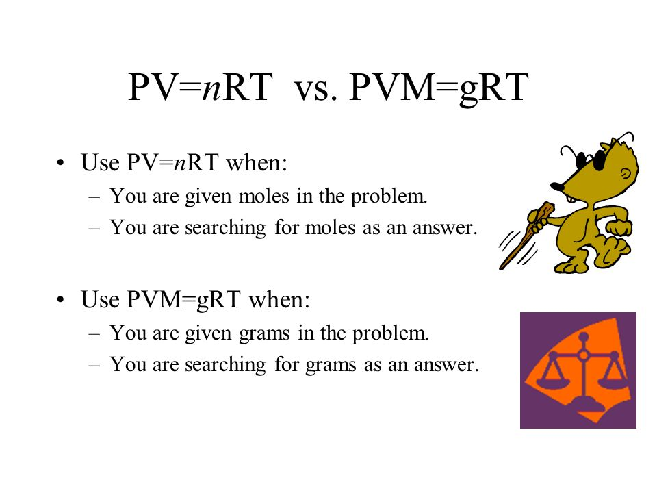 PV=nRT vs. PVM=gRT Use PV=nRT when: –You are given moles in the problem. –You are searching for moles as an answer. Use PVM=gRT when: –You are given g