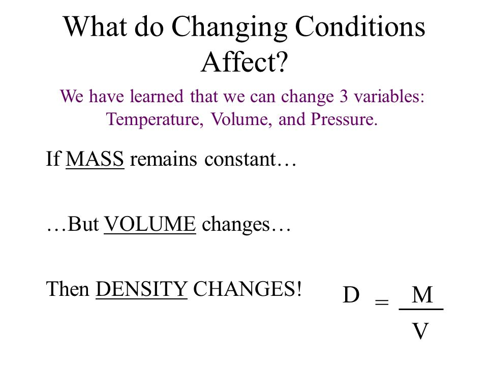 What do Changing Conditions Affect? If MASS remains constant… …But VOLUME changes… Then DENSITY CHANGES! D = M V We have learned that we can change 3