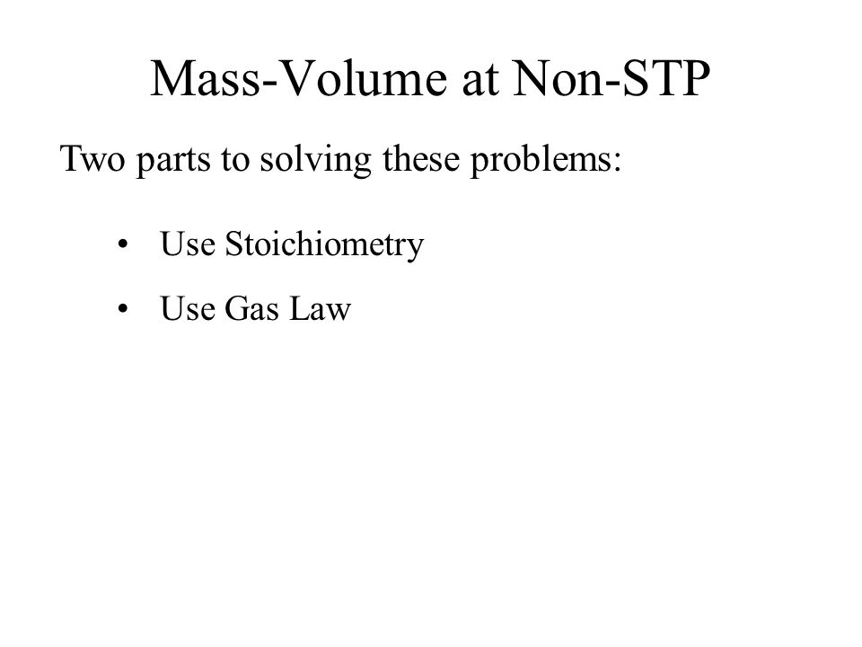 Mass-Volume at Non-STP Two parts to solving these problems: Use Stoichiometry Use Gas Law