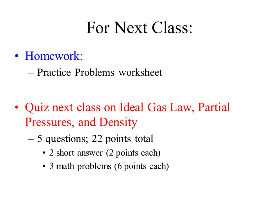 For Next Class: Homework: –Practice Problems worksheet Quiz next class on Ideal Gas Law, Partial Pressures, and Density –5 questions; 22 points total