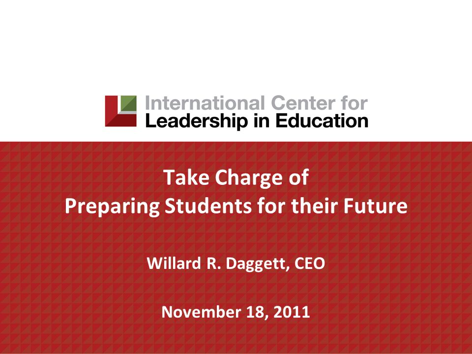 Take Charge of Preparing Students for their Future Willard R. Daggett, CEO November 18, 2011