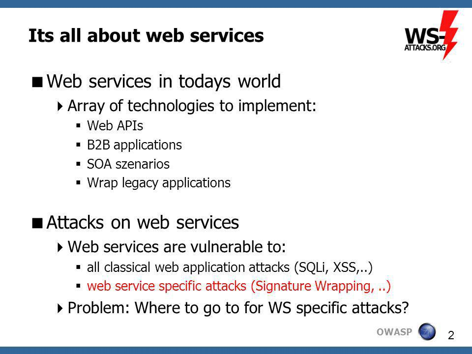 OWASP 2 Its all about web services Web services in todays world Array of technologies to implement: Web APIs B2B applications SOA szenarios Wrap legacy applications Attacks on web services Web services are vulnerable to: all classical web application attacks (SQLi, XSS,..) web service specific attacks (Signature Wrapping,..) Problem: Where to go to for WS specific attacks