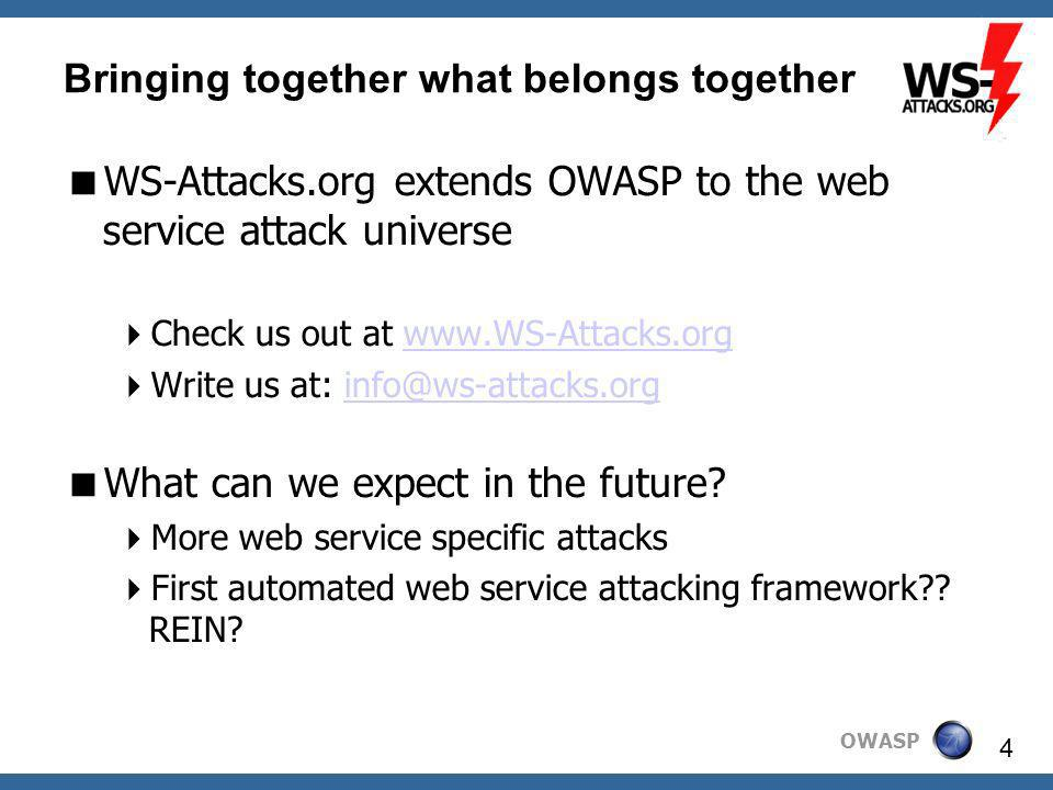 OWASP 4 Bringing together what belongs together WS-Attacks.org extends OWASP to the web service attack universe Check us out at   Write us at: What can we expect in the future.
