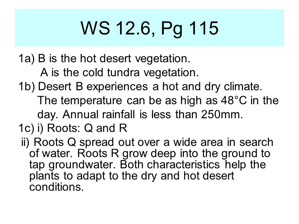 1a) B is the hot desert vegetation. A is the cold tundra vegetation. 1b) Desert B experiences a hot and dry climate. The temperature can be as high as