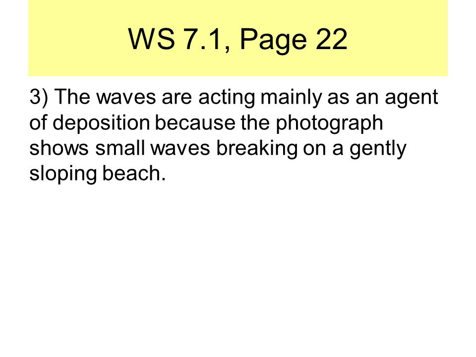 WS 7.1, Page 22 3) The waves are acting mainly as an agent of deposition because the photograph shows small waves breaking on a gently sloping beach.