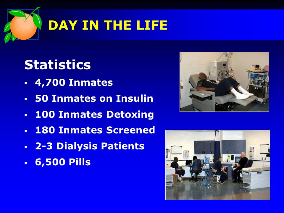 Statistics 4,700 Inmates 50 Inmates on Insulin 100 Inmates Detoxing 180 Inmates Screened 2-3 Dialysis Patients 6,500 Pills DAY IN THE LIFE Pictures