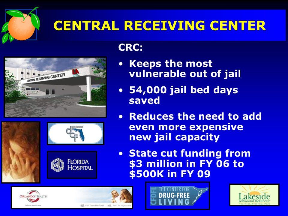 CENTRAL RECEIVING CENTER CRC: Keeps the most vulnerable out of jail 54,000 jail bed days saved Reduces the need to add even more expensive new jail capacity State cut funding from $3 million in FY 06 to $500K in FY 09