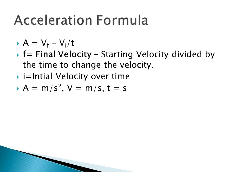 A = V f - V i /t f= Final Velocity - Starting Velocity divided by the time to change the velocity. i=Intial Velocity over time A = m/s 2, V = m/s, t =