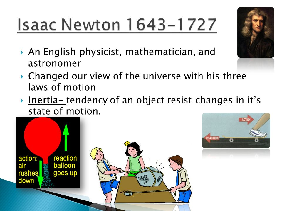 An English physicist, mathematician, and astronomer Changed our view of the universe with his three laws of motion Inertia- tendency of an object resi
