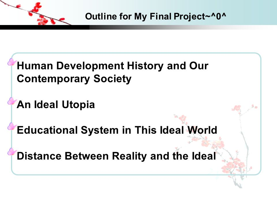 content Outline for My Final Project~^0^ Human Development History and Our Contemporary Society An Ideal Utopia Educational System in This Ideal World Distance Between Reality and the Ideal