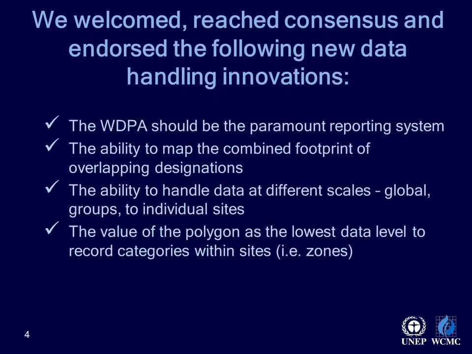 4 We welcomed, reached consensus and endorsed the following new data handling innovations: The WDPA should be the paramount reporting system The ability to map the combined footprint of overlapping designations The ability to handle data at different scales – global, groups, to individual sites The value of the polygon as the lowest data level to record categories within sites (i.e.