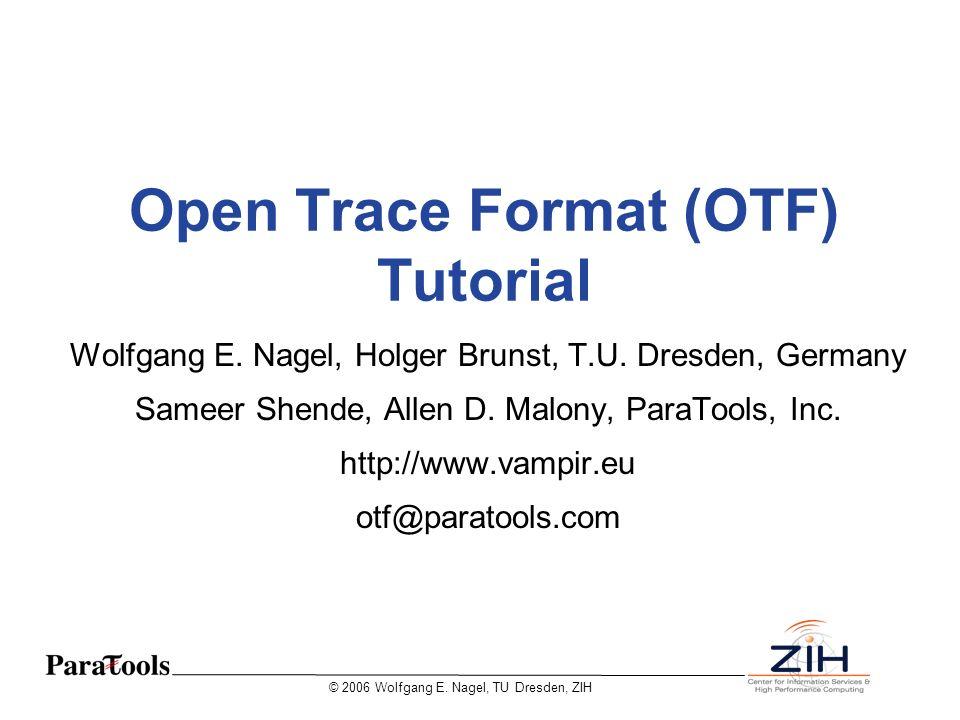 © 2006 Wolfgang E. Nagel, TU Dresden, ZIH Open Trace Format (OTF) Tutorial Wolfgang E. Nagel, Holger Brunst, T.U. Dresden, Germany Sameer Shende, Alle
