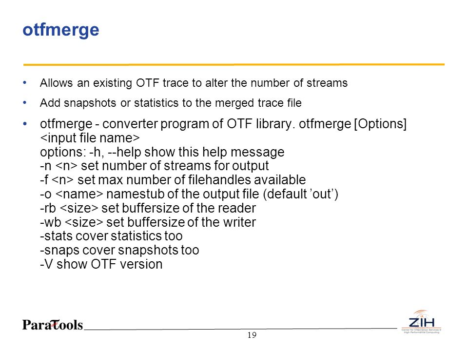 19 otfmerge Allows an existing OTF trace to alter the number of streams Add snapshots or statistics to the merged trace file otfmerge - converter prog