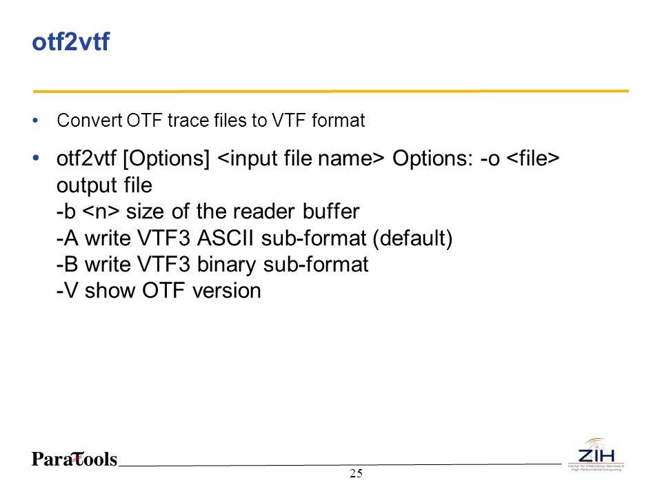 25 otf2vtf Convert OTF trace files to VTF format otf2vtf [Options] Options: -o output file -b size of the reader buffer -A write VTF3 ASCII sub-format