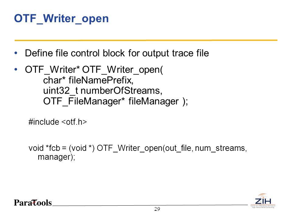 29 OTF_Writer_open Define file control block for output trace file OTF_Writer* OTF_Writer_open( char* fileNamePrefix, uint32_t numberOfStreams, OTF_Fi