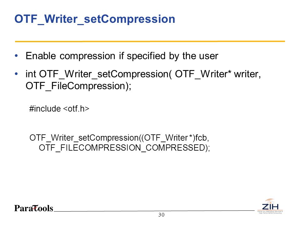 30 OTF_Writer_setCompression Enable compression if specified by the user int OTF_Writer_setCompression( OTF_Writer* writer, OTF_FileCompression); #inc