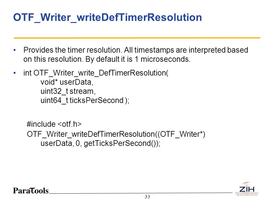33 OTF_Writer_writeDefTimerResolution Provides the timer resolution. All timestamps are interpreted based on this resolution. By default it is 1 micro