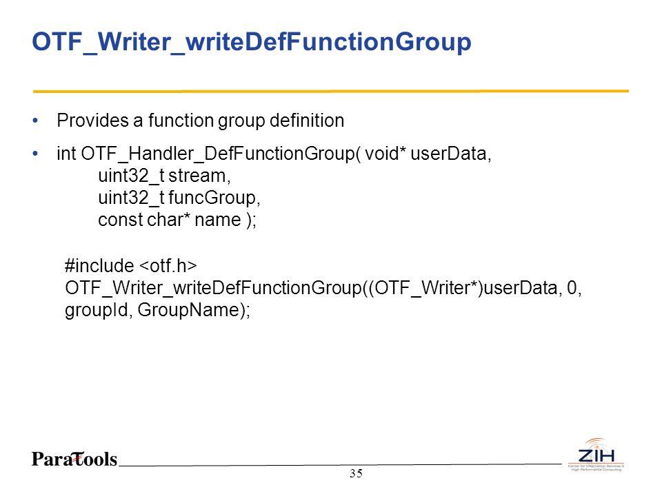 35 OTF_Writer_writeDefFunctionGroup Provides a function group definition int OTF_Handler_DefFunctionGroup( void* userData, uint32_t stream, uint32_t f
