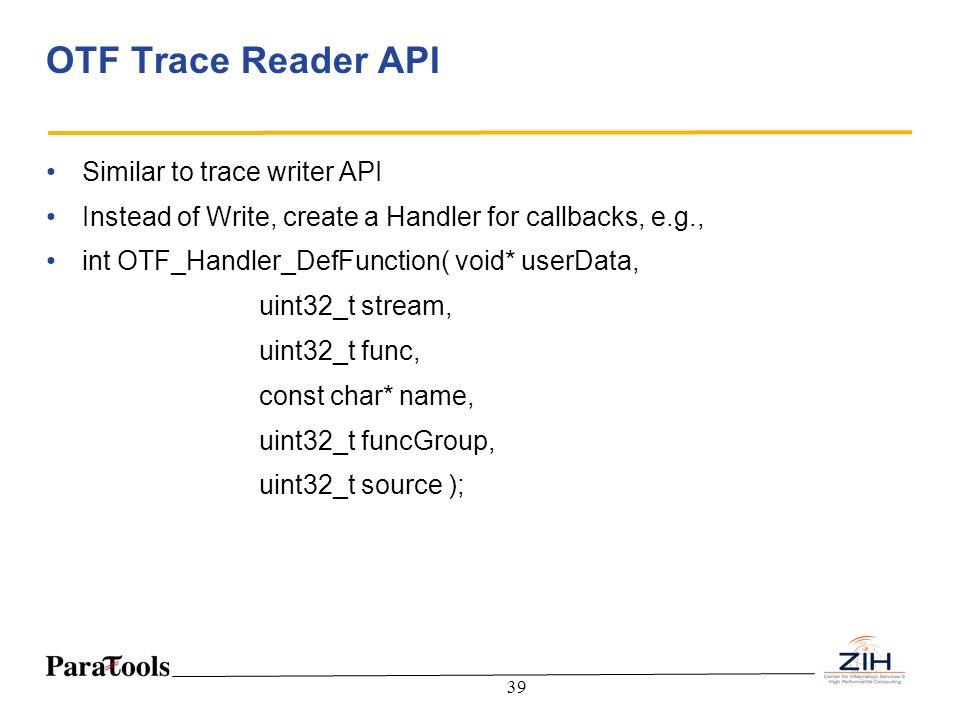 39 OTF Trace Reader API Similar to trace writer API Instead of Write, create a Handler for callbacks, e.g., int OTF_Handler_DefFunction( void* userDat