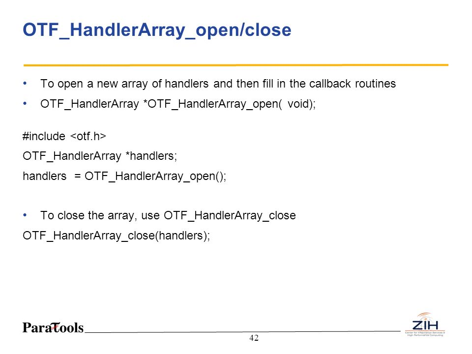 42 OTF_HandlerArray_open/close To open a new array of handlers and then fill in the callback routines OTF_HandlerArray *OTF_HandlerArray_open( void);