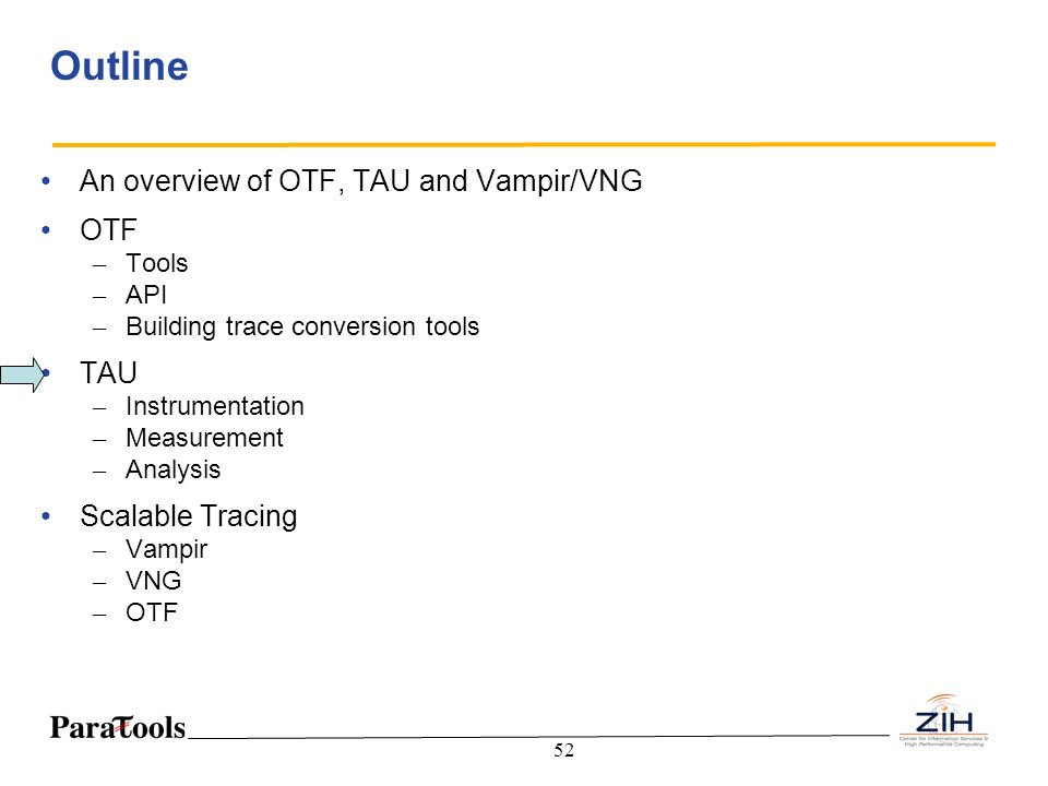52 Outline An overview of OTF, TAU and Vampir/VNG OTF – Tools – API – Building trace conversion tools TAU – Instrumentation – Measurement – Analysis S
