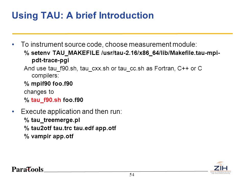 54 Using TAU: A brief Introduction To instrument source code, choose measurement module: % setenv TAU_MAKEFILE /usr/tau-2.16/x86_64/lib/Makefile.tau-m