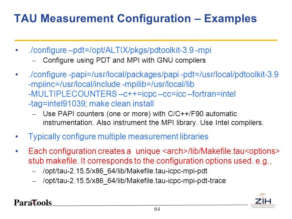 64 TAU Measurement Configuration – Examples./configure –pdt=/opt/ALTIX/pkgs/pdtoolkit-3.9 -mpi – Configure using PDT and MPI with GNU compilers./confi