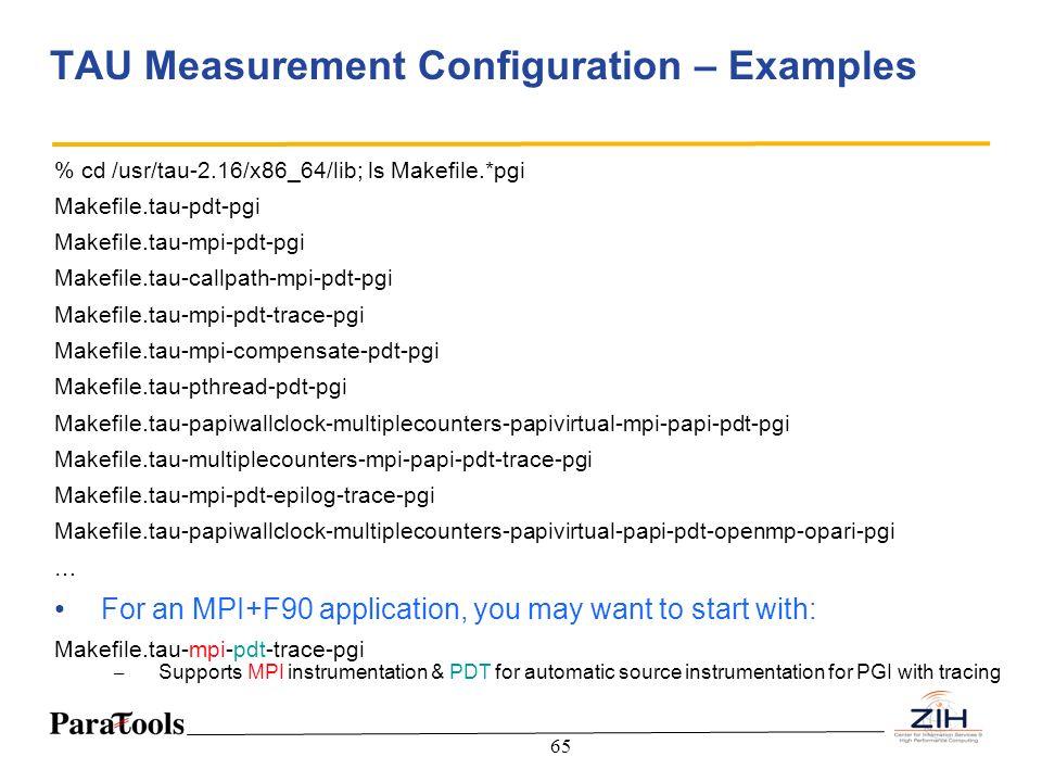 65 TAU Measurement Configuration – Examples % cd /usr/tau-2.16/x86_64/lib; ls Makefile.*pgi Makefile.tau-pdt-pgi Makefile.tau-mpi-pdt-pgi Makefile.tau