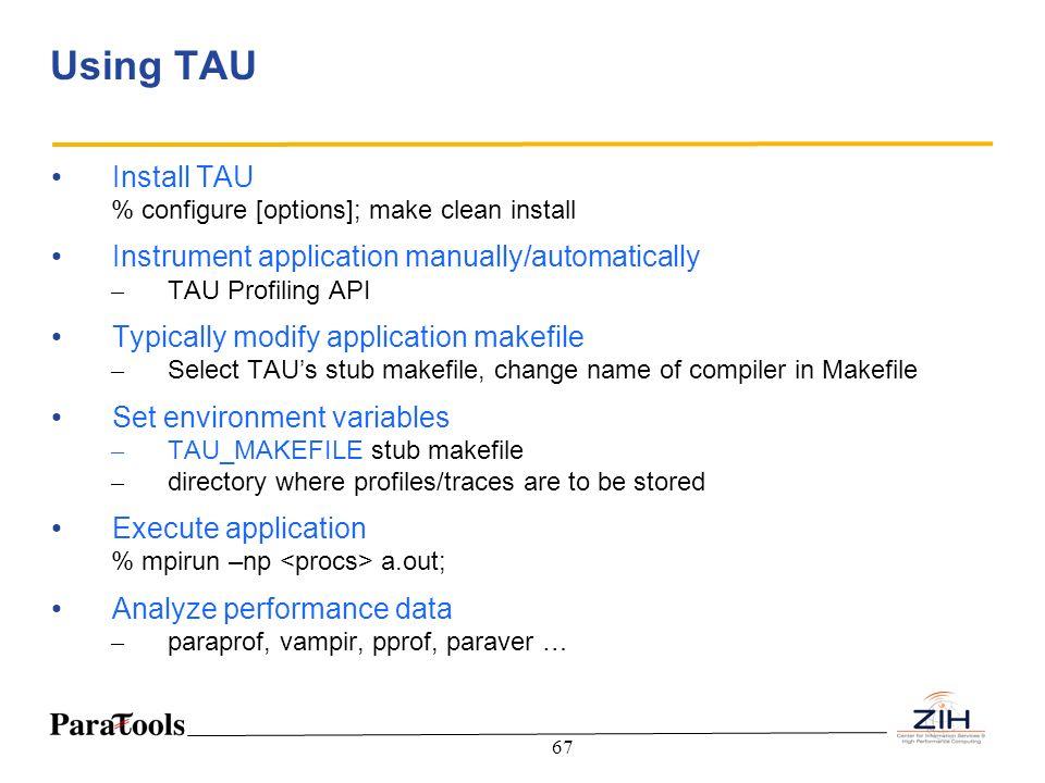67 Using TAU Install TAU % configure [options]; make clean install Instrument application manually/automatically – TAU Profiling API Typically modify