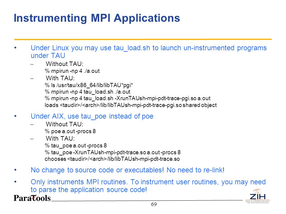 69 Instrumenting MPI Applications Under Linux you may use tau_load.sh to launch un-instrumented programs under TAU – Without TAU: % mpirun -np 4./a.ou